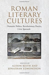 Roman Literary Cultures: Domestic Politics, Revolutionary Poetics, Civic Spectacle by Alison Keith and Jonathan Edmondson, eds.