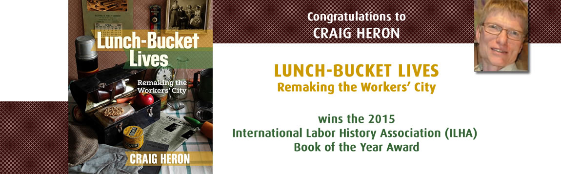 Craig Heron wins the 2015 International Labor History Association (ILHA) Book of the Year Award for Lunch-Bucket Lives, Remaking the Workers' City