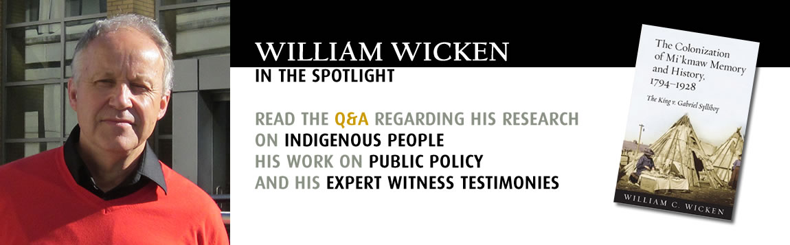 William Wicken in the spotlight.  READ THE Q&A REGARDING HIS RESEARCH  ON INDIGENOUS PEOPLE HIS WORK ON PUBLIC POLICY AND HIS EXPERT WITNESS TESTIMONIES