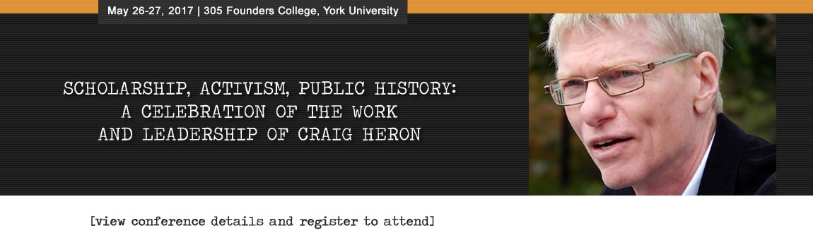 Scholarship, Activism, Public History: A Celebration of the Work and Leadership of Craig Heron