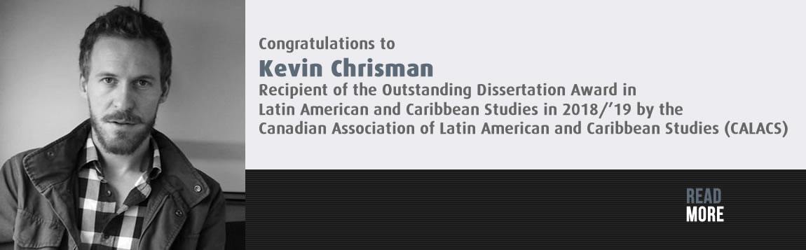 Congratulations to Kevin Chrisman: Recipient of the Outstanding Dissertation Award in Latin American and Caribbean Studies in 2018/'19 by the Canadian Association of Latin American and Caribbean Studies (CALACS)